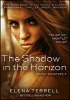The Shadow in the Horizon: Ghost Whispers 4 ebook by Elena Terrell