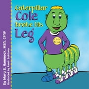 Caterpillar Cole Broke His Leg ebook by Mary B. Hammock, MSN, CPNP