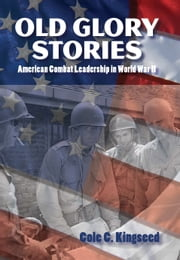 Old Glory Stories - American Combat Leadership in World War II ebook by Cole C. Kingseed