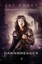 Dawnbreaker - Legends of the Duskwalker, Book Three ebook by Jay Posey