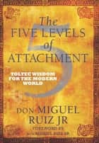 The Five Levels of Attachment ebook by Don Miguel Ruiz, Jr