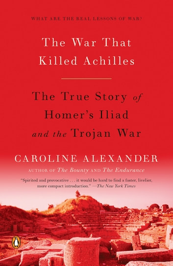 The War That Killed Achilles - The True Story of Homer's Iliad and the Trojan War ebook by Caroline Alexander