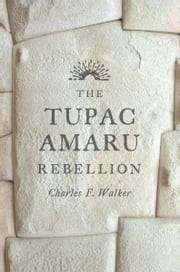 The Tupac Amaru Rebellion ebook by Charles F. Walker