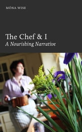 The Chef & I: A Nourishing Narrative ebook by Mona Wise