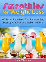 Smoothies for Weight Loss: 40 Tasty Smoothies That Remove Fat, Destroy Cravings and Make You Slim ebook by Julia Thomas