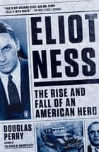 Eliot Ness - The Rise and Fall of an American Hero ebook by Douglas Perry