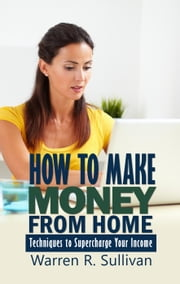 How to Make Money From Home ebook by Warren R. Sullivan