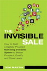 The Invisible Sale - How to Build a Digitally Powered Marketing and Sales System to Better Prospect, Qualify and Close Leads ebook by Tom Martin