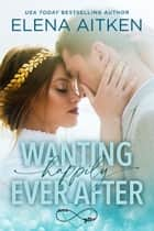 Wanting Happily Ever After ebook by Elena Aitken