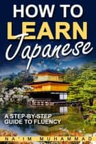 How to Learn Japanese: A Step-by-step Guide to Fluency ebook by Na'im Muhammad