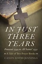 In Just Three Years - Pentecost 1549 to All Saints' 1552 - A Tale of Two Prayer Books ebook by Canon David Jennings