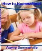 How To Homeschool ebook by Wayne Summerville