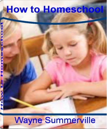 How To Homeschool - Your Complete Guide to Getting Off to the Right Start by Learning Home School Programs, Best Homeschool Curriculm, Homeschool Curriculm, Online Homeschool and much more ebook by Wayne Summerville