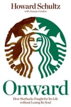 Onward: How Starbucks Fought for Its Life without Losing Its Soul ebook by Howard Schultz