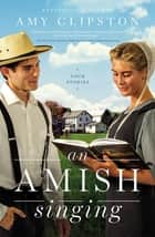 An Amish Singing - Four Stories ebook by Amy Clipston