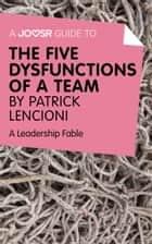 A Joosr Guide to... The Five Dysfunctions of a Team by Patrick Lencioni: A Leadership Fable ebook by Joosr