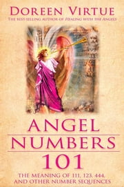Angel Numbers 101 - The Meaning of 111, 123, 444, and Other Number Sequences ebook by Doreen Virtue