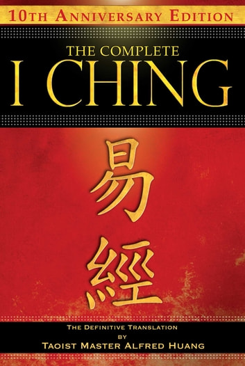 The Complete I Ching — 10th Anniversary Edition - The Definitive Translation by Taoist Master Alfred Huang ebook by Taoist Master Alfred Huang