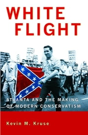 White Flight - Atlanta and the Making of Modern Conservatism ebook by Kevin M. Kruse