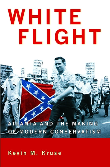 White Flight - Atlanta and the Making of Modern Conservatism ebook by Kevin Kruse