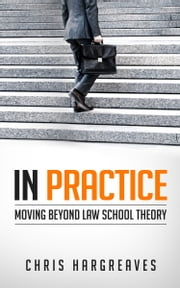 In Practice - Moving Beyond Law School Theory ebook by Chris Hargreaves