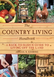 The Country Living Handbook - A Back-to-Basics Guide to Living Off the Land ebook by Abigail R. Gehring