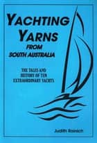Yachting Yarns from South Australia - Tales and History of 10 Extraordinary South Australian yachts ebook by Judith Roinich