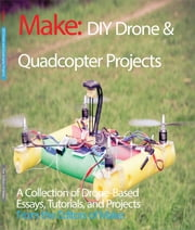 DIY Drone and Quadcopter Projects - A Collection of Drone-Based Essays, Tutorials, and Projects ebook by The Editors of Make: