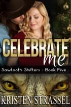 Celebrate Me - Sawtooth Shifters, #5 ebook by Kristen Strassel