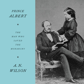 Prince Albert - The Man Who Saved the Monarchy audiobook by A.N. Wilson