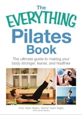 The Everything Pilates Book: The Ultimate Guide to Making Your Body Stronger, Leaner, and Healthier ebook by Amy Taylor Alpers