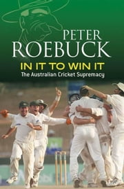 In It to Win It: The Australian Cricket Supremacy ebook by Roebuck, Peter