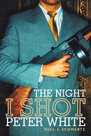 The Night I Shot Peter White ebook by Paul J. Schwartz