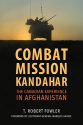 Combat Mission Kandahar - The Canadian Experience in Afghanistan ebook by T. Robert Fowler