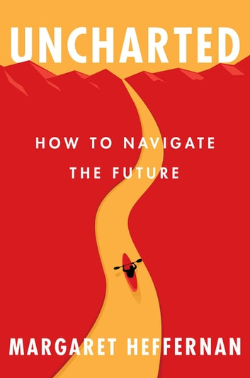 Uncharted - How to Navigate the Future ebook by Margaret Heffernan