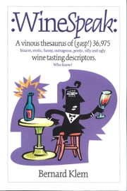 WineSpeak: A Vinous Thesaurus of (gasp!) 36975 bizarre erotic funny outrageous poetic silly and ugly wine tasting descriptors ebook by Klem, Bernard