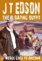The Floating Outfit 62: Wedge Goes To Arizona ebook by J.T. Edson