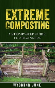 Extreme Composting - A Step-by-Step Guide for Beginners ebook by Wyoming June