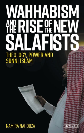 Wahhabism and the Rise of the New Salafists - Theology, Power and Sunni Islam eBook by Namira Nahouza