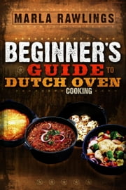The Beginner's Guide to Dutch Oven Cooking ebook by Marla Rawlings