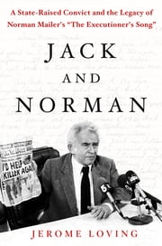 "Jack and Norman - A State-Raised Convict and the Legacy of Norman Mailer's ""The Executioner's Song"" ebook by Jerome Loving"