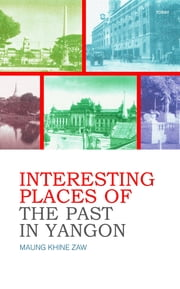 Interesting Places of The Past In Yangon ebook by Maung Khine Zaw