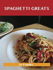Spaghetti Greats: Delicious Spaghetti Recipes, The Top 70 Spaghetti Recipes ebook by Franks Jo