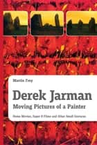 Derek Jarman - Moving Pictures of a Painter - Home Movies, Super 8 Films and Other Small Gestures ebook by Martin Frey, Michael Wetzel