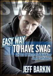 Easy Way To Have Swag: Get Out Of Frustration And Have Some Confidence ebook by Jeff Barkin
