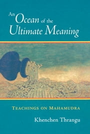 An Ocean of the Ultimate Meaning - Teachings on Mahamudra ebook by Khenchen Thrangu