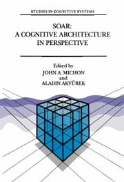 Soar: A Cognitive Architecture in Perspective - A Tribute to Allen Newell ebook by J.A. Michon,Aladin Akyrürek