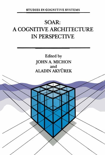 Soar: A Cognitive Architecture in Perspective - A Tribute to Allen Newell ebook by