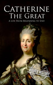 Catherine the Great: A Life From Beginning to End ebook by Hourly History
