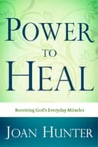 Power To Heal ebook by Joan Hunter